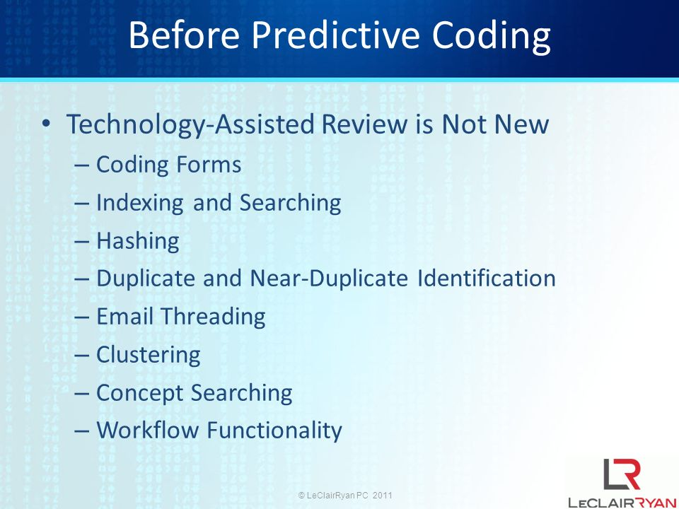 © LeClairRyan PC 2011 Before Predictive Coding Technology-Assisted Review is Not New – Coding Forms – Indexing and Searching – Hashing – Duplicate and Near-Duplicate Identification –  Threading – Clustering – Concept Searching – Workflow Functionality