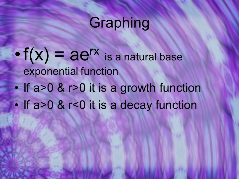 Graphing f(x) = ae rx is a natural base exponential function If a>0 & r>0 it is a growth function If a>0 & r<0 it is a decay function