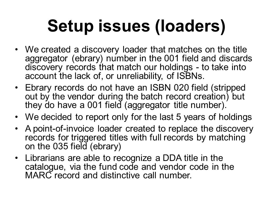 Setup issues (loaders) We created a discovery loader that matches on the title aggregator (ebrary) number in the 001 field and discards discovery records that match our holdings - to take into account the lack of, or unreliability, of ISBNs.