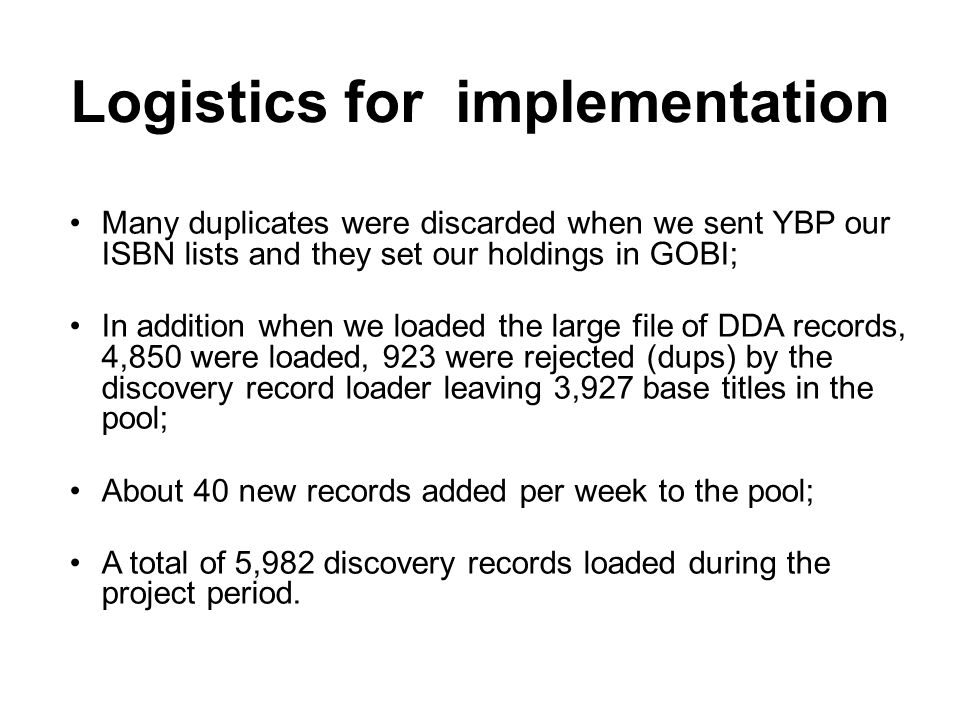 Logistics for implementation Many duplicates were discarded when we sent YBP our ISBN lists and they set our holdings in GOBI; In addition when we loaded the large file of DDA records, 4,850 were loaded, 923 were rejected (dups) by the discovery record loader leaving 3,927 base titles in the pool; About 40 new records added per week to the pool; A total of 5,982 discovery records loaded during the project period.