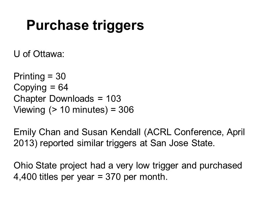 Purchase triggers U of Ottawa: Printing = 30 Copying = 64 Chapter Downloads = 103 Viewing (> 10 minutes) = 306 Emily Chan and Susan Kendall (ACRL Conference, April 2013) reported similar triggers at San Jose State.