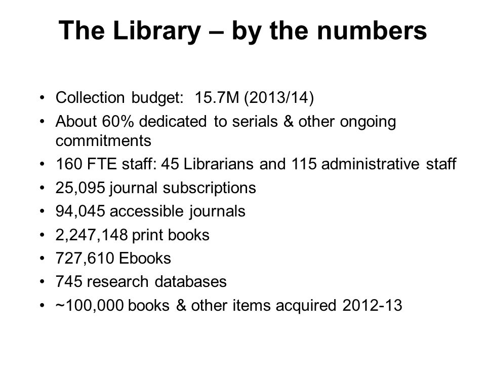 The Library – by the numbers Collection budget: 15.7M (2013/14) About 60% dedicated to serials & other ongoing commitments 160 FTE staff: 45 Librarians and 115 administrative staff 25,095 journal subscriptions 94,045 accessible journals 2,247,148 print books 727,610 Ebooks 745 research databases ~100,000 books & other items acquired