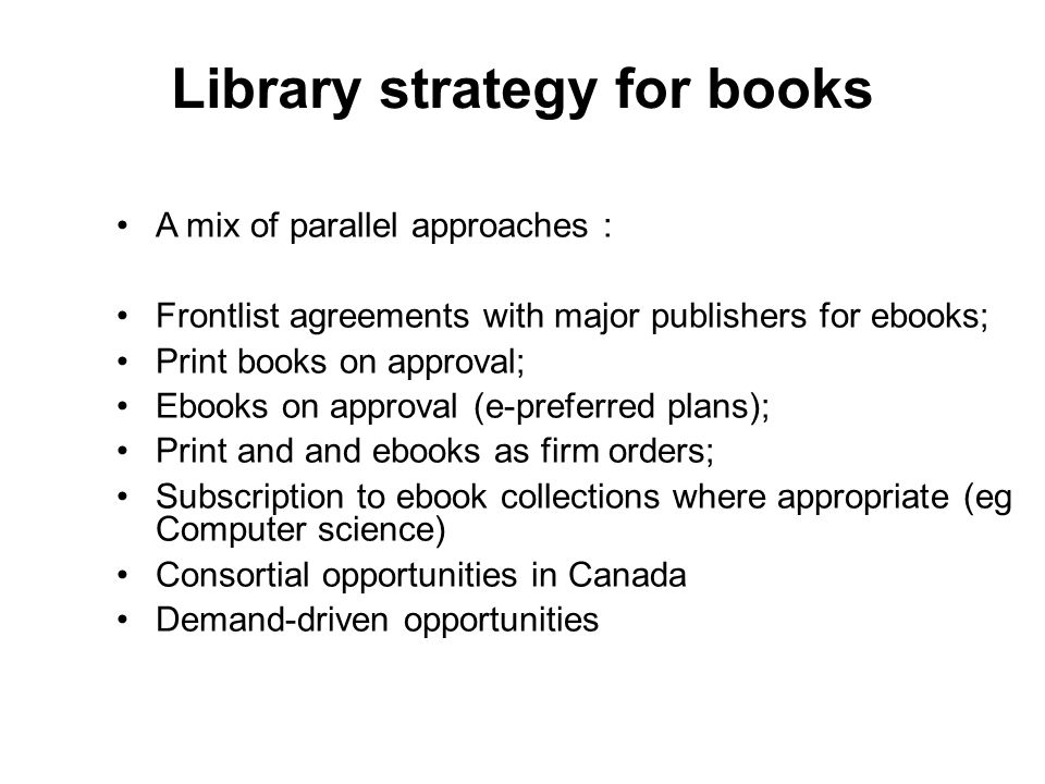 Library strategy for books A mix of parallel approaches : Frontlist agreements with major publishers for ebooks; Print books on approval; Ebooks on approval (e-preferred plans); Print and and ebooks as firm orders; Subscription to ebook collections where appropriate (eg Computer science) Consortial opportunities in Canada Demand-driven opportunities