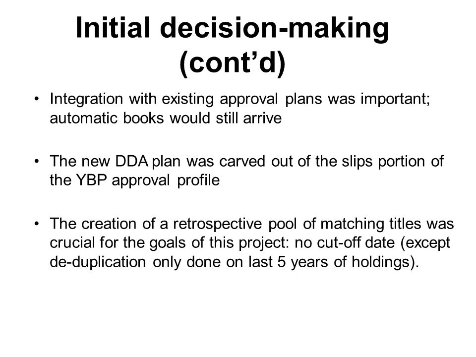 Initial decision-making (contd) Integration with existing approval plans was important; automatic books would still arrive The new DDA plan was carved out of the slips portion of the YBP approval profile The creation of a retrospective pool of matching titles was crucial for the goals of this project: no cut-off date (except de-duplication only done on last 5 years of holdings).