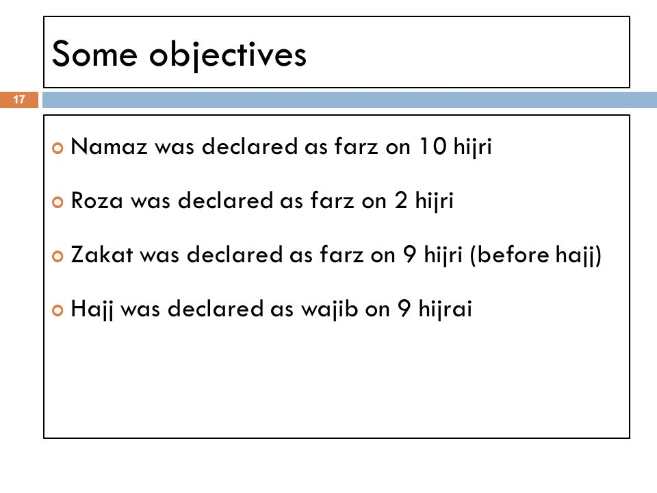 Some objectives 17 Namaz was declared as farz on 10 hijri Roza was declared as farz on 2 hijri Zakat was declared as farz on 9 hijri (before hajj) Hajj was declared as wajib on 9 hijrai