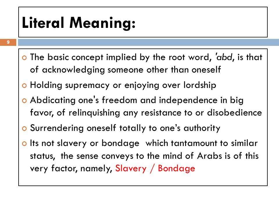 Literal Meaning: 9 The basic concept implied by the root word, abd, is that of acknowledging someone other than oneself Holding supremacy or enjoying over lordship Abdicating one s freedom and independence in big favor, of relinquishing any resistance to or disobedience Surrendering oneself totally to ones authority Its not slavery or bondage which tantamount to similar status, the sense conveys to the mind of Arabs is of this very factor, namely, Slavery / Bondage