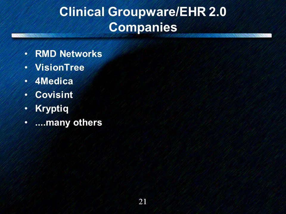 21 Clinical Groupware/EHR 2.0 Companies RMD Networks VisionTree 4Medica Covisint Kryptiq....many others