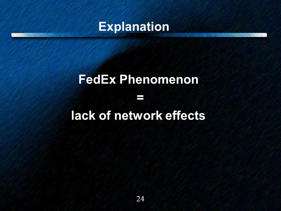 24 Explanation FedEx Phenomenon = lack of network effects