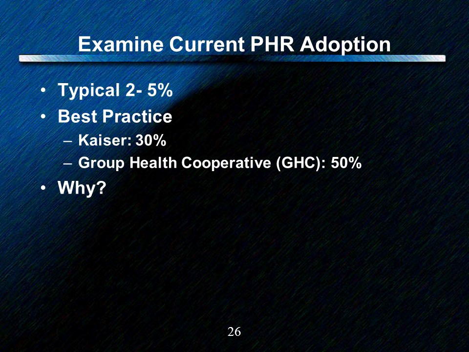 26 Examine Current PHR Adoption Typical 2- 5% Best Practice –Kaiser: 30% –Group Health Cooperative (GHC): 50% Why