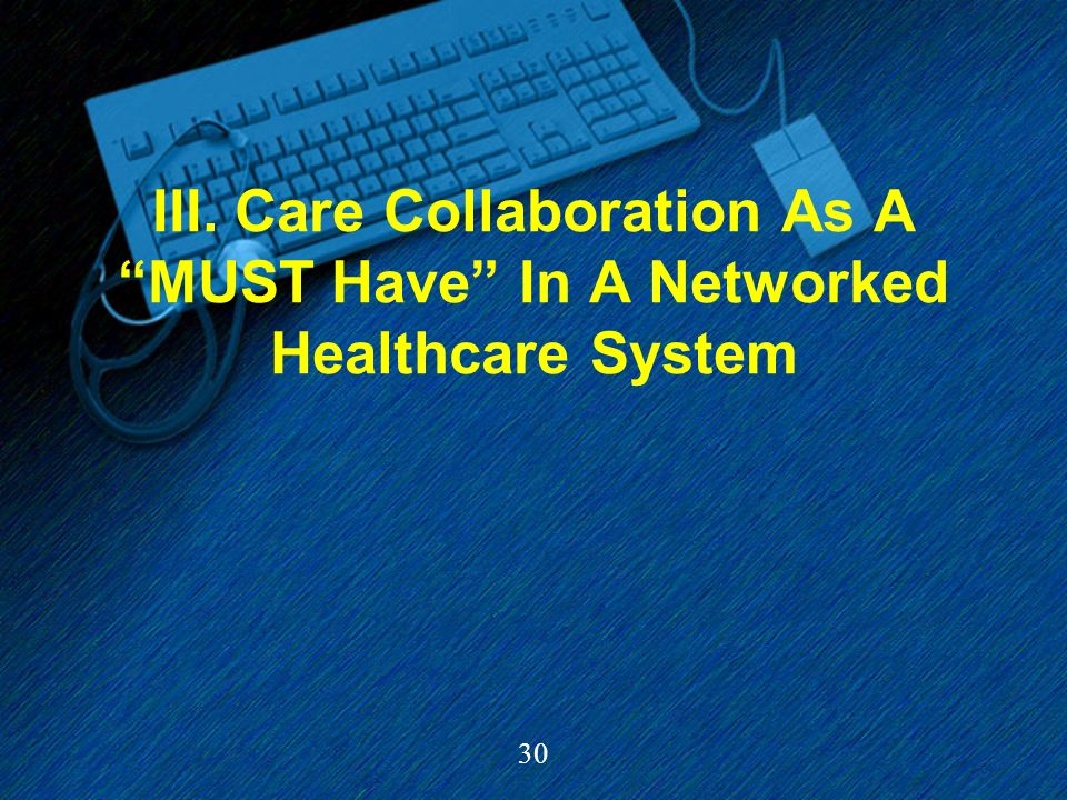 30 III. Care Collaboration As A MUST Have In A Networked Healthcare System