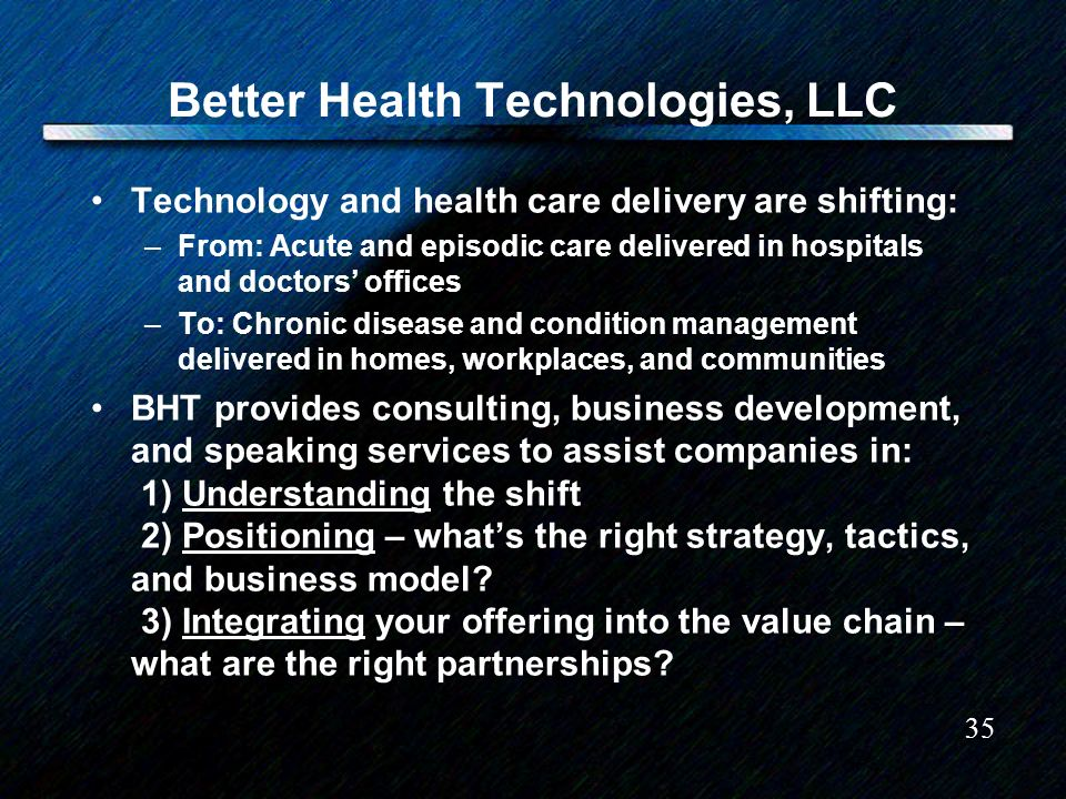 35 Better Health Technologies, LLC Technology and health care delivery are shifting: –From: Acute and episodic care delivered in hospitals and doctors offices –To: Chronic disease and condition management delivered in homes, workplaces, and communities BHT provides consulting, business development, and speaking services to assist companies in: 1) Understanding the shift 2) Positioning – whats the right strategy, tactics, and business model.