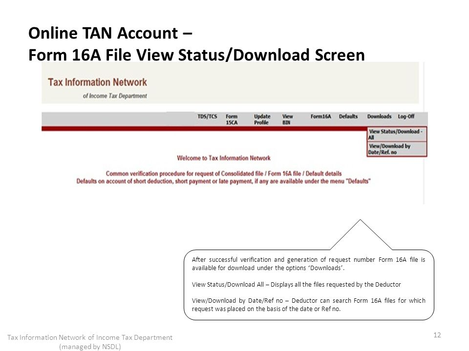Online TAN Account – Form 16A File View Status/Download Screen 12 Tax Information Network of Income Tax Department (managed by NSDL) After successful verification and generation of request number Form 16A file is available for download under the options Downloads.
