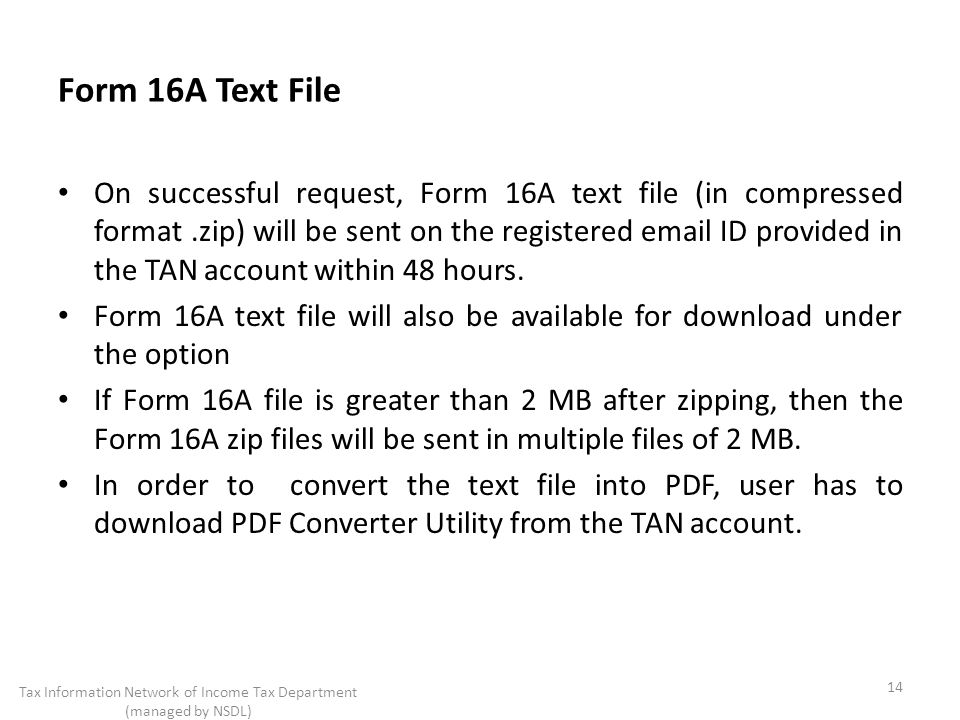 Form 16A Text File On successful request, Form 16A text file (in compressed format.zip) will be sent on the registered  ID provided in the TAN account within 48 hours.