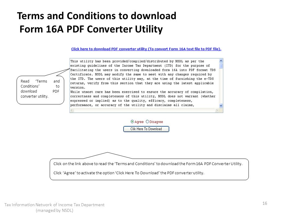 Terms and Conditions to download Form 16A PDF Converter Utility 16 Tax Information Network of Income Tax Department (managed by NSDL) Click on the link above to read the Terms and Conditions to download the Form 16A PDF Converter Utility.