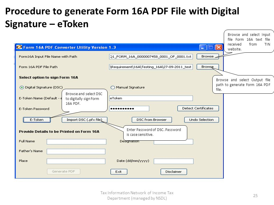 Tax Information Network of Income Tax Department (managed by NSDL) 25 Procedure to generate Form 16A PDF File with Digital Signature – eToken Browse and select Input file Form 16A text file received from TIN website.