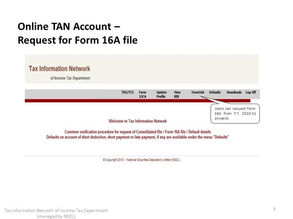 Online TAN Account – Request for Form 16A file 3 Tax Information Network of Income Tax Department (managed by NSDL) Users can request Form 16A from F.Y.