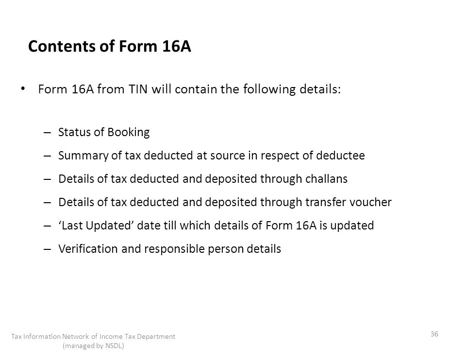 Contents of Form 16A Form 16A from TIN will contain the following details: – Status of Booking – Summary of tax deducted at source in respect of deductee – Details of tax deducted and deposited through challans – Details of tax deducted and deposited through transfer voucher – Last Updated date till which details of Form 16A is updated – Verification and responsible person details 36 Tax Information Network of Income Tax Department (managed by NSDL)