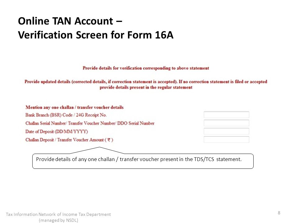 Online TAN Account – Verification Screen for Form 16A 8 Tax Information Network of Income Tax Department (managed by NSDL) Provide details of any one challan / transfer voucher present in the TDS/TCS statement.