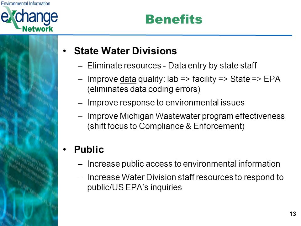 13 Benefits State Water Divisions –Eliminate resources - Data entry by state staff –Improve data quality: lab => facility => State => EPA (eliminates data coding errors) –Improve response to environmental issues –Improve Michigan Wastewater program effectiveness (shift focus to Compliance & Enforcement) Public –Increase public access to environmental information –Increase Water Division staff resources to respond to public/US EPAs inquiries