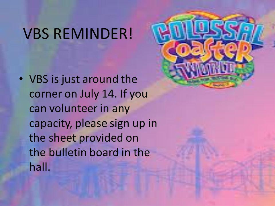 VBS REMINDER. VBS is just around the corner on July 14.