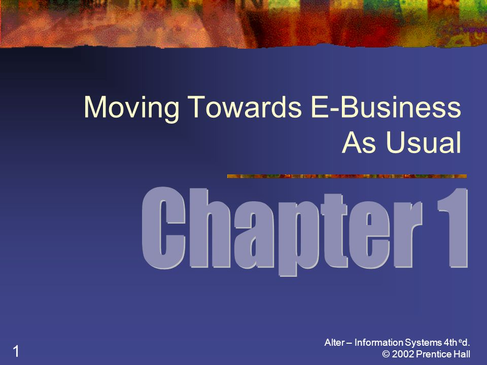 Alter – Information Systems 4th e d. © 2002 Prentice Hall 1 Moving Towards E-Business As Usual