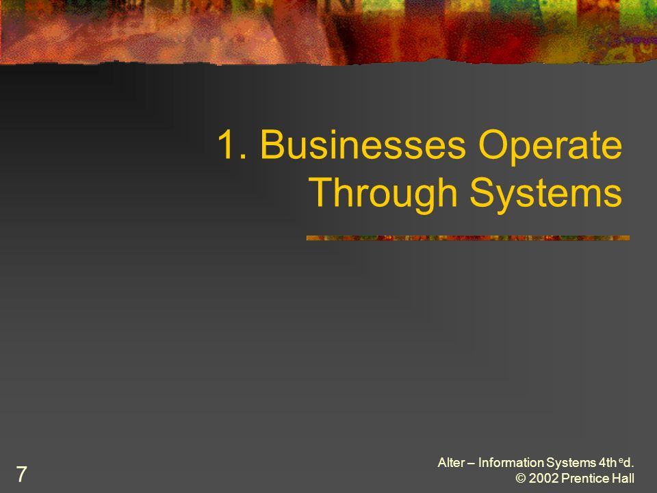 Alter – Information Systems 4th e d. © 2002 Prentice Hall 7 1. Businesses Operate Through Systems