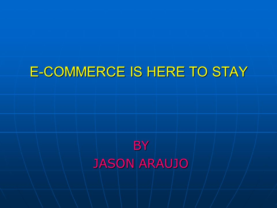 E-COMMERCE IS HERE TO STAY BY JASON ARAUJO