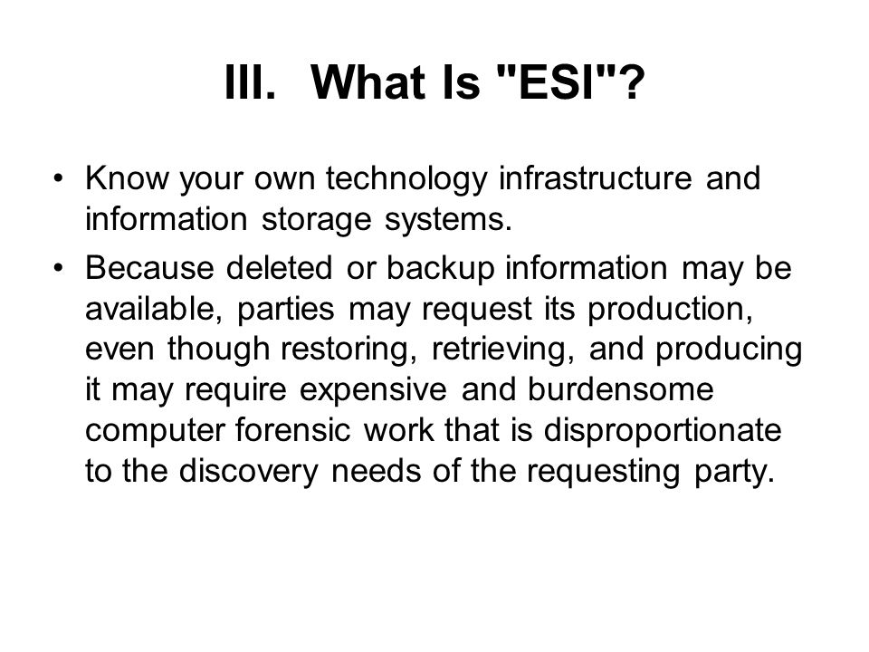 III.What Is ESI . Know your own technology infrastructure and information storage systems.