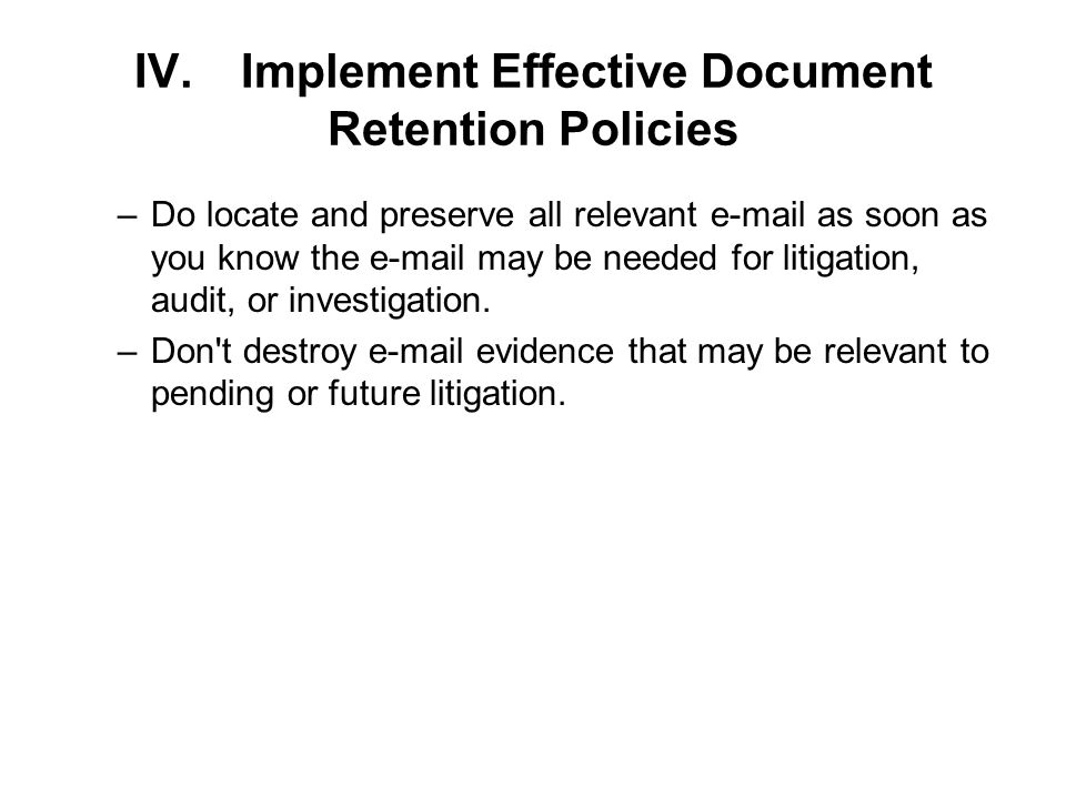 IV.Implement Effective Document Retention Policies –Do locate and preserve all relevant  as soon as you know the  may be needed for litigation, audit, or investigation.