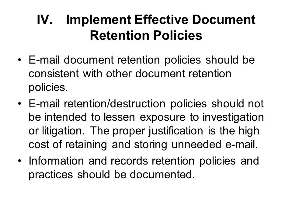 IV.Implement Effective Document Retention Policies  document retention policies should be consistent with other document retention policies.