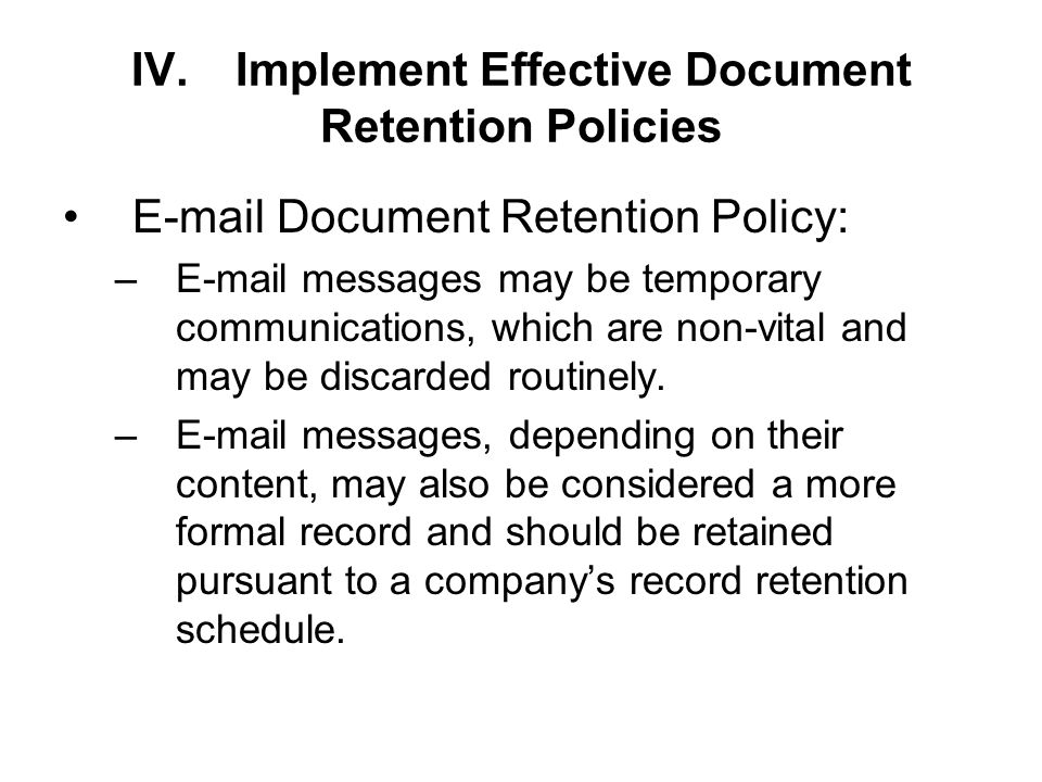 IV.Implement Effective Document Retention Policies  Document Retention Policy: – messages may be temporary communications, which are non-vital and may be discarded routinely.