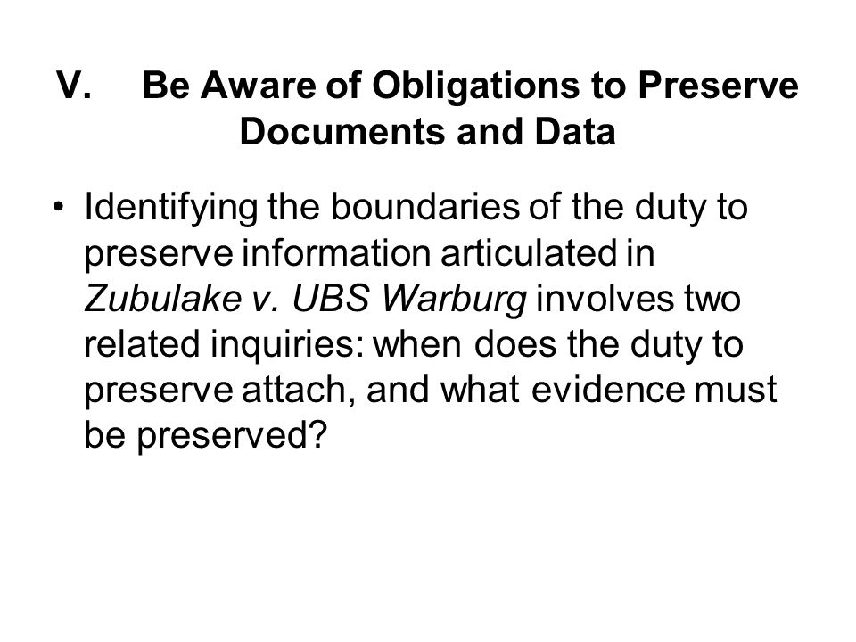 V.Be Aware of Obligations to Preserve Documents and Data Identifying the boundaries of the duty to preserve information articulated in Zubulake v.