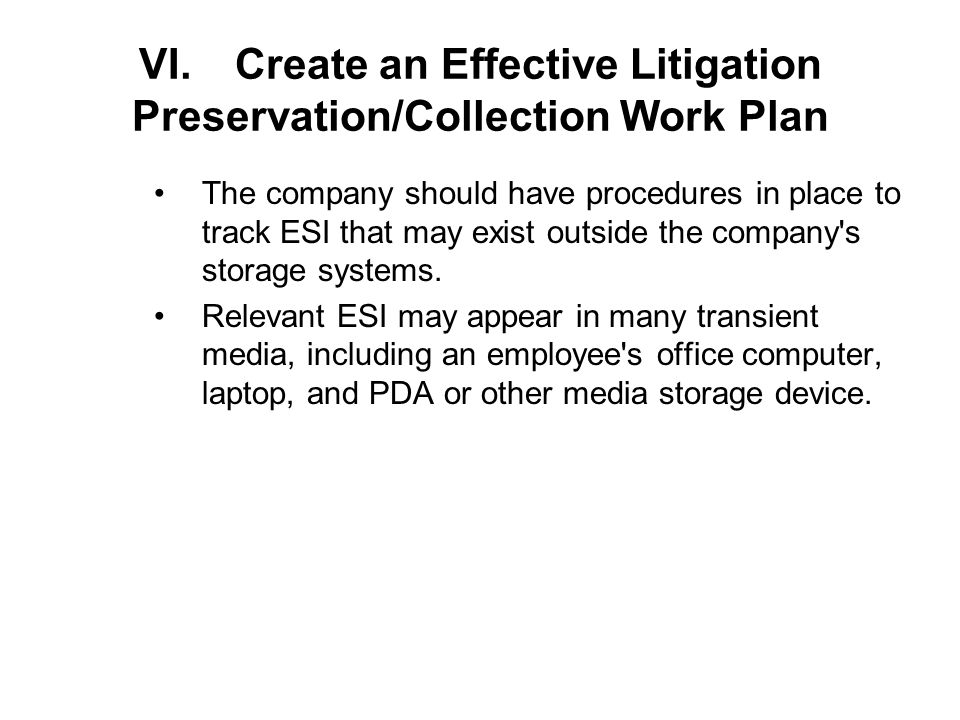 VI.Create an Effective Litigation Preservation/Collection Work Plan The company should have procedures in place to track ESI that may exist outside the company s storage systems.