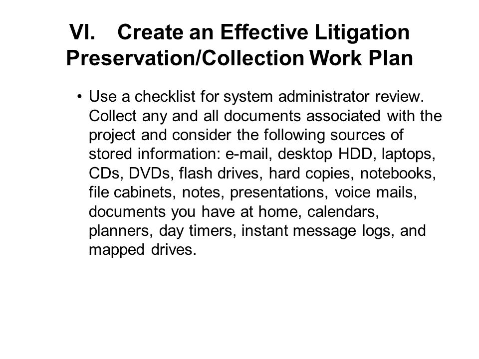 VI.Create an Effective Litigation Preservation/Collection Work Plan Use a checklist for system administrator review.