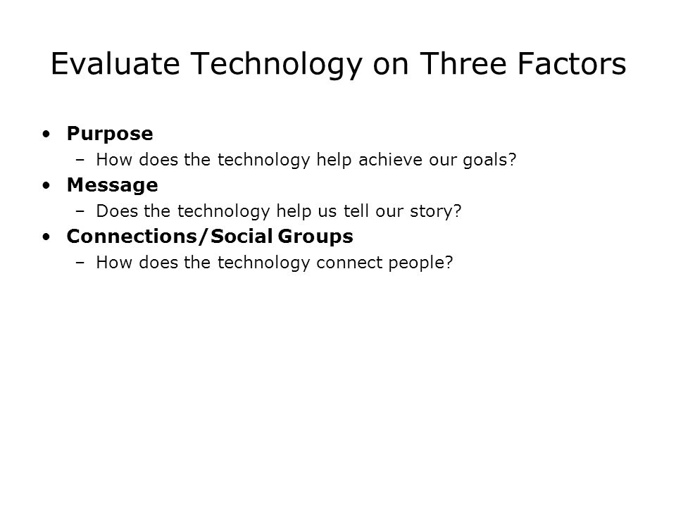 Evaluate Technology on Three Factors Purpose –How does the technology help achieve our goals.