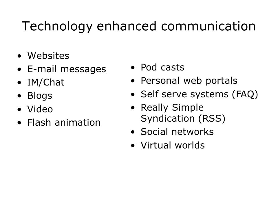 Technology enhanced communication Websites  messages IM/Chat Blogs Video Flash animation Pod casts Personal web portals Self serve systems (FAQ) Really Simple Syndication (RSS) Social networks Virtual worlds