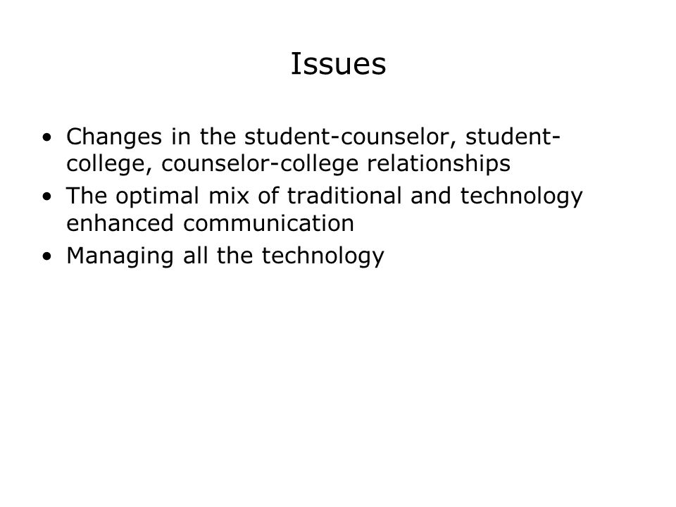 Issues Changes in the student-counselor, student- college, counselor-college relationships The optimal mix of traditional and technology enhanced communication Managing all the technology