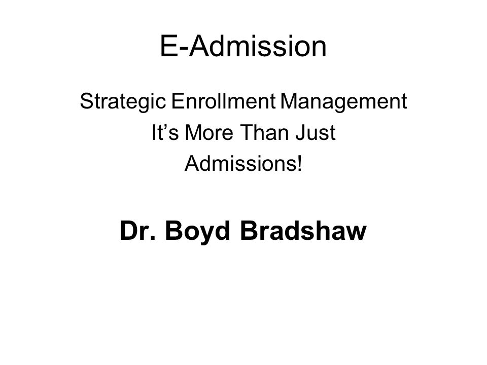 E-Admission Strategic Enrollment Management Its More Than Just Admissions! Dr. Boyd Bradshaw