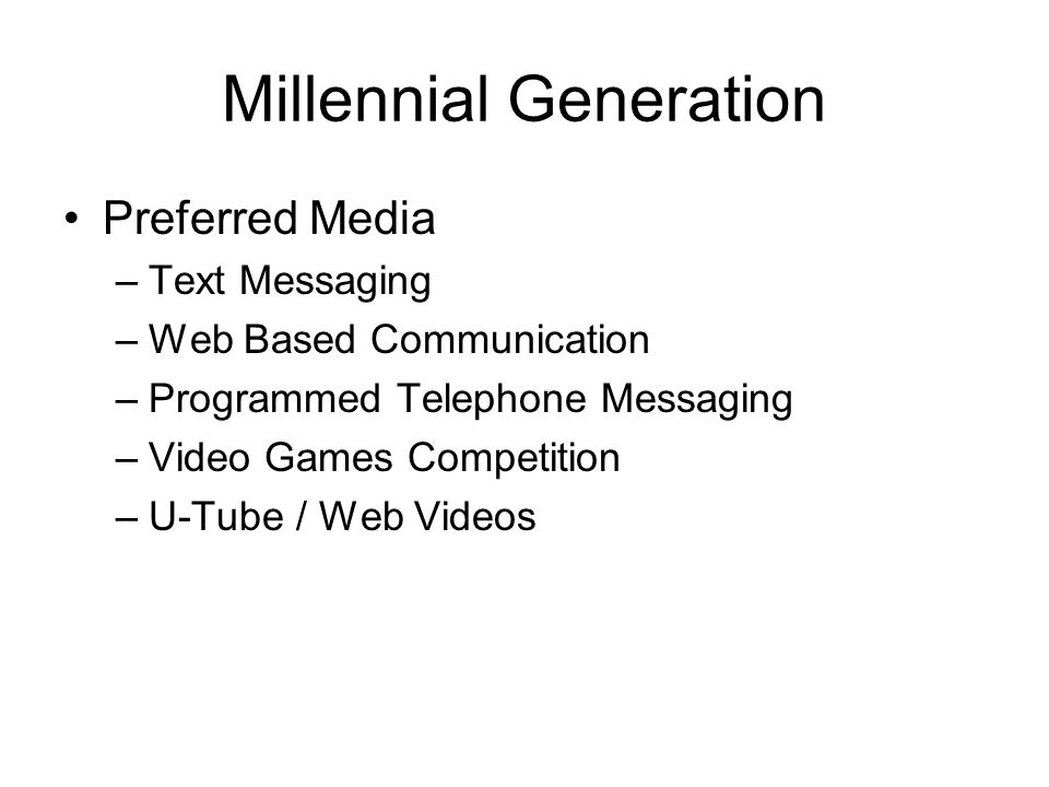 Millennial Generation Preferred Media –Text Messaging –Web Based Communication –Programmed Telephone Messaging –Video Games Competition –U-Tube / Web Videos