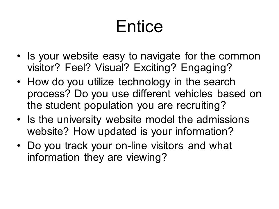 Entice Is your website easy to navigate for the common visitor.