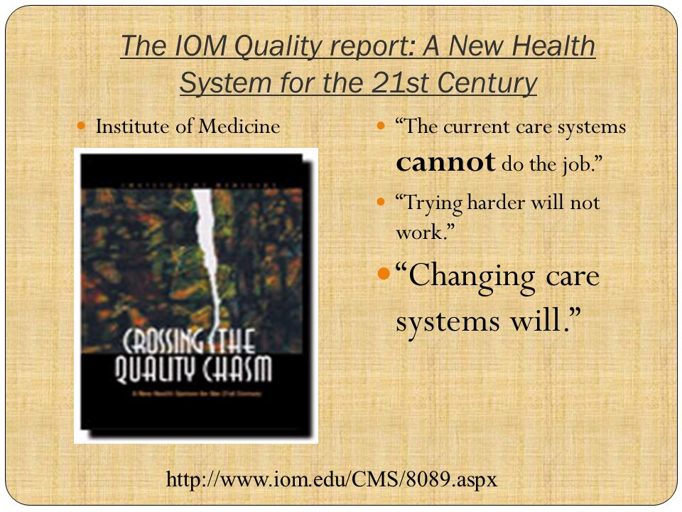 The IOM Quality report: A New Health System for the 21st Century Institute of Medicine The current care systems cannot do the job.