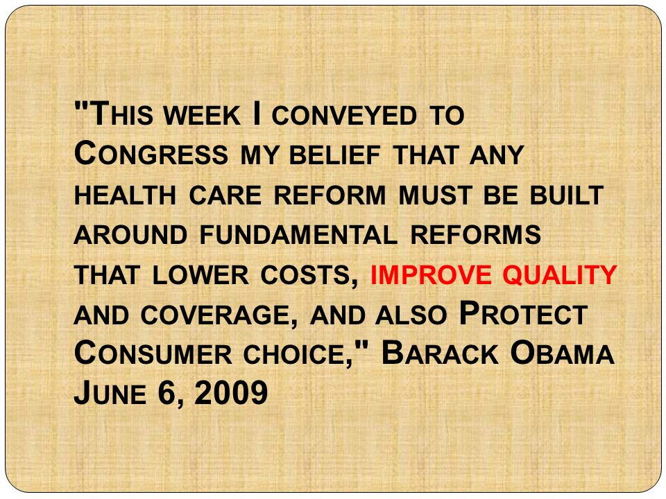 T HIS WEEK I CONVEYED TO C ONGRESS MY BELIEF THAT ANY HEALTH CARE REFORM MUST BE BUILT AROUND FUNDAMENTAL REFORMS THAT LOWER COSTS, IMPROVE QUALITY AND COVERAGE, AND ALSO P ROTECT C ONSUMER CHOICE, B ARACK O BAMA J UNE 6, 2009