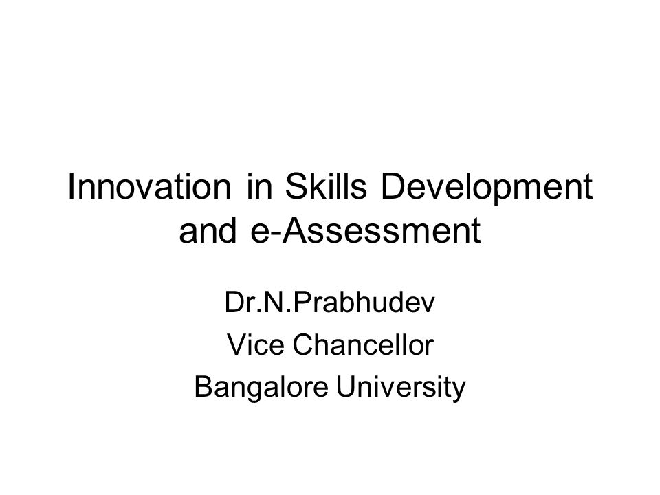 Innovation in Skills Development and e-Assessment Dr.N.Prabhudev Vice Chancellor Bangalore University