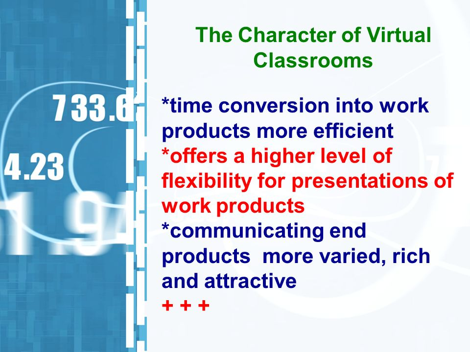 *time conversion into work products more efficient *offers a higher level of flexibility for presentations of work products *communicating end products more varied, rich and attractive The Character of Virtual Classrooms