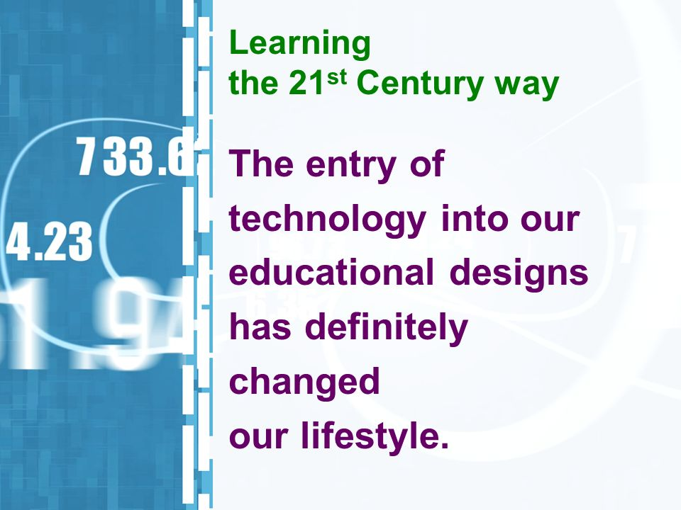 Learning the 21 st Century way The entry of technology into our educational designs has definitely changed our lifestyle.