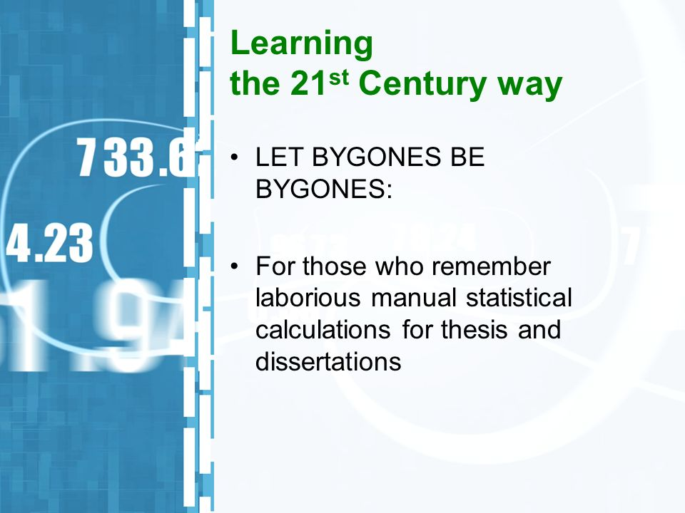 Learning the 21 st Century way LET BYGONES BE BYGONES: For those who remember laborious manual statistical calculations for thesis and dissertations