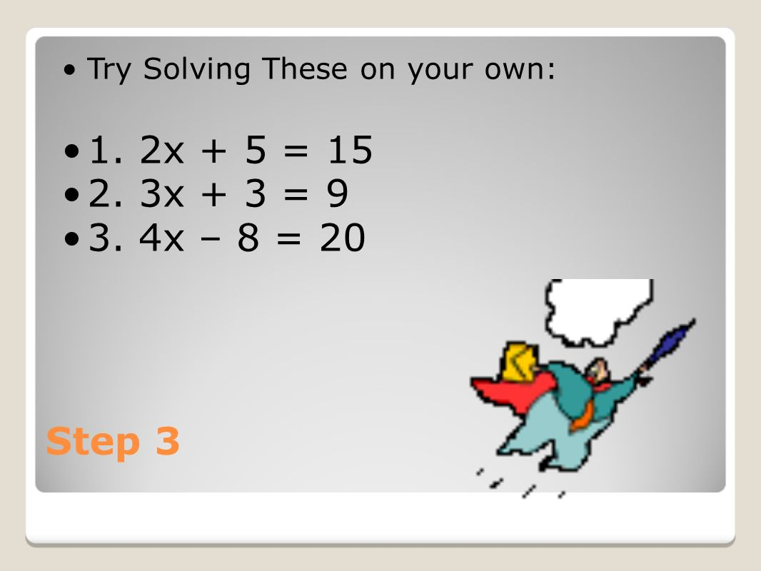 Step 3 Try Solving These on your own: 1. 2x + 5 = x + 3 = x – 8 = 20