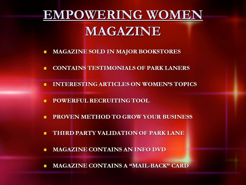 EMPOWERING WOMEN MAGAZINE MAGAZINE SOLD IN MAJOR BOOKSTORES MAGAZINE SOLD IN MAJOR BOOKSTORES CONTAINS TESTIMONIALS OF PARK LANERS CONTAINS TESTIMONIALS OF PARK LANERS INTERESTING ARTICLES ON WOMENS TOPICS INTERESTING ARTICLES ON WOMENS TOPICS POWERFUL RECRUITING TOOL POWERFUL RECRUITING TOOL PROVEN METHOD TO GROW YOUR BUSINESS PROVEN METHOD TO GROW YOUR BUSINESS THIRD PARTY VALIDATION OF PARK LANE THIRD PARTY VALIDATION OF PARK LANE MAGAZINE CONTAINS AN INFO DVD MAGAZINE CONTAINS AN INFO DVD MAGAZINE CONTAINS A MAIL-BACK CARD MAGAZINE CONTAINS A MAIL-BACK CARD