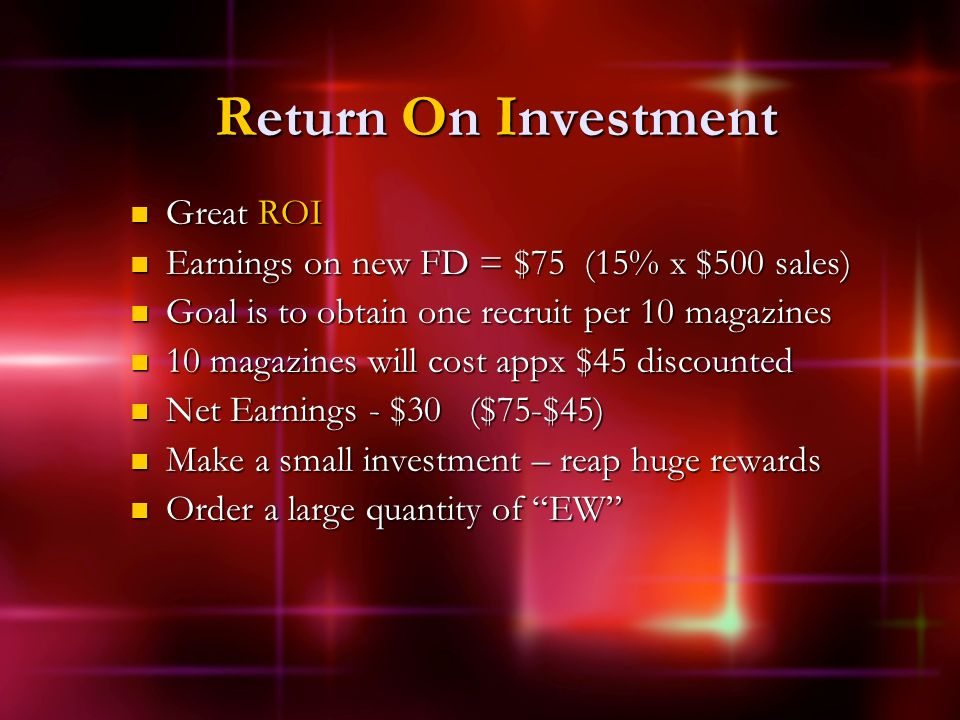 Return On Investment Great ROI Great ROI Earnings on new FD = $75 (15% x $500 sales) Earnings on new FD = $75 (15% x $500 sales) Goal is to obtain one recruit per 10 magazines Goal is to obtain one recruit per 10 magazines 10 magazines will cost appx $45 discounted 10 magazines will cost appx $45 discounted Net Earnings - $30 ($75-$45) Net Earnings - $30 ($75-$45) Make a small investment – reap huge rewards Make a small investment – reap huge rewards Order a large quantity of EW Order a large quantity of EW