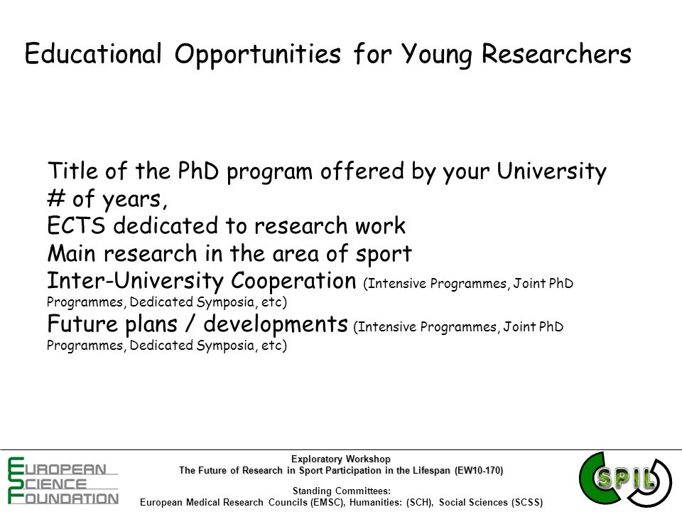 Educational Opportunities for Young Researchers Title of the PhD program offered by your University # of years, ECTS dedicated to research work Main research in the area of sport Inter-University Cooperation (Intensive Programmes, Joint PhD Programmes, Dedicated Symposia, etc) Future plans / developments (Intensive Programmes, Joint PhD Programmes, Dedicated Symposia, etc) Exploratory Workshop The Future of Research in Sport Participation in the Lifespan (EW10-170) Standing Committees: European Medical Research Councils (EMSC), Humanities: (SCH), Social Sciences (SCSS)